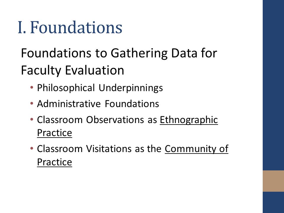 I. Foundations Foundations to Gathering Data for Faculty Evaluation Philosophical Underpinnings Administrative Foundations Classroom Observations as E