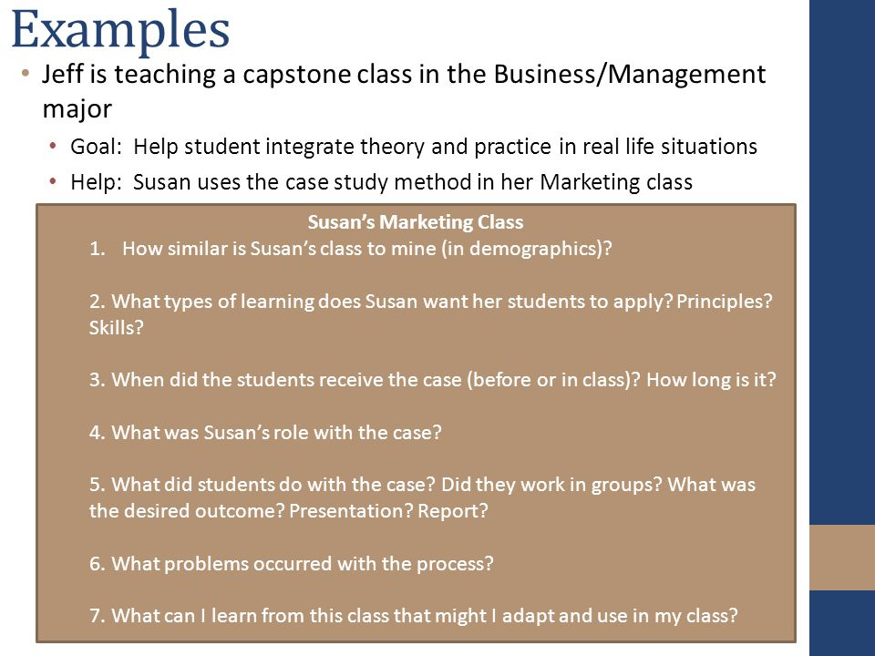 Examples Jeff is teaching a capstone class in the Business/Management major Goal: Help student integrate theory and practice in real life situations Help: Susan uses the case study method in her Marketing class Susan's Marketing Class 1.How similar is Susan's class to mine (in demographics).