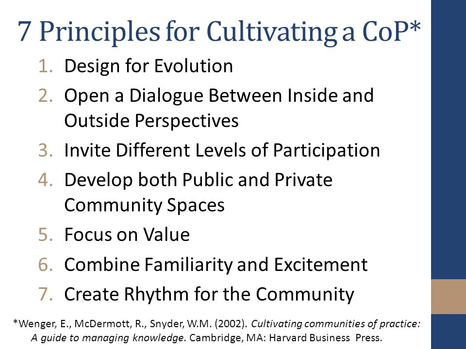7 Principles for Cultivating a CoP* 1.Design for Evolution 2.Open a Dialogue Between Inside and Outside Perspectives 3.Invite Different Levels of Participation 4.Develop both Public and Private Community Spaces 5.Focus on Value 6.Combine Familiarity and Excitement 7.Create Rhythm for the Community *Wenger, E., McDermott, R., Snyder, W.M.