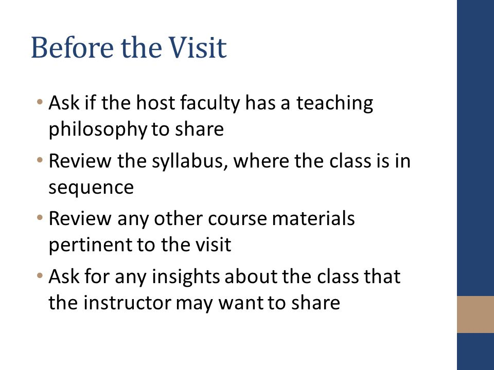 Before the Visit Ask if the host faculty has a teaching philosophy to share Review the syllabus, where the class is in sequence Review any other course materials pertinent to the visit Ask for any insights about the class that the instructor may want to share