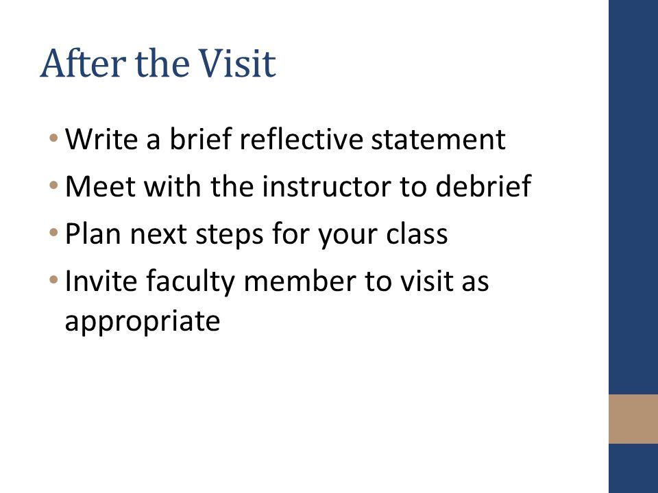 After the Visit Write a brief reflective statement Meet with the instructor to debrief Plan next steps for your class Invite faculty member to visit as appropriate