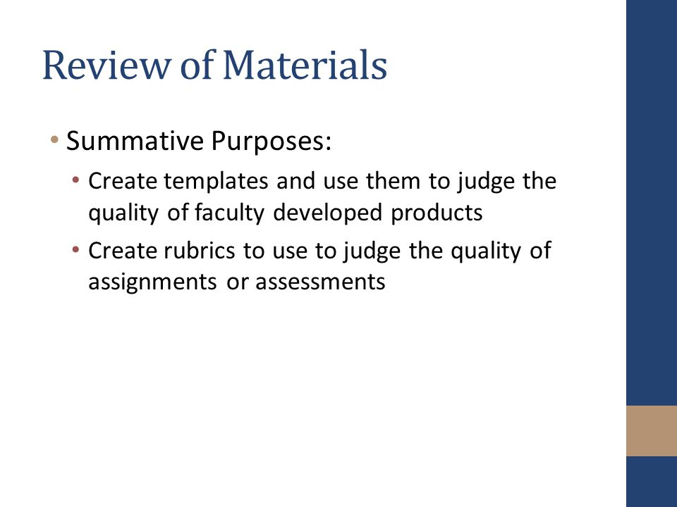 Review of Materials Summative Purposes: Create templates and use them to judge the quality of faculty developed products Create rubrics to use to judge the quality of assignments or assessments
