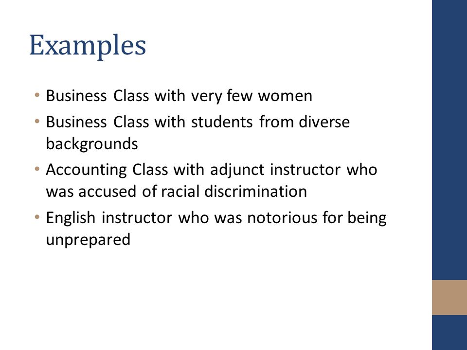 Examples Business Class with very few women Business Class with students from diverse backgrounds Accounting Class with adjunct instructor who was accused of racial discrimination English instructor who was notorious for being unprepared