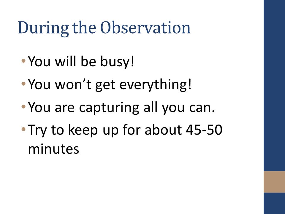 During the Observation You will be busy. You won't get everything.