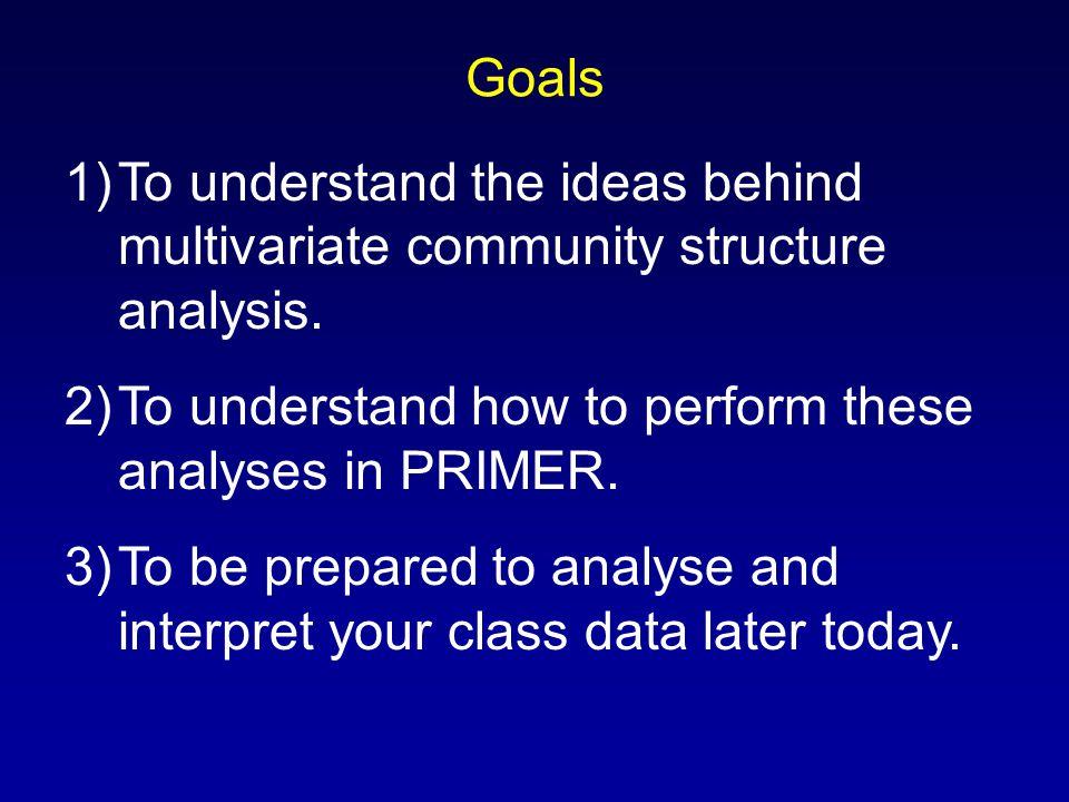 Goals 1)To understand the ideas behind multivariate community structure analysis.