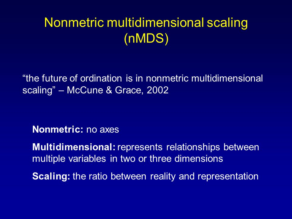 Nonmetric multidimensional scaling (nMDS) Nonmetric: no axes Multidimensional: represents relationships between multiple variables in two or three dimensions Scaling: the ratio between reality and representation the future of ordination is in nonmetric multidimensional scaling – McCune & Grace, 2002
