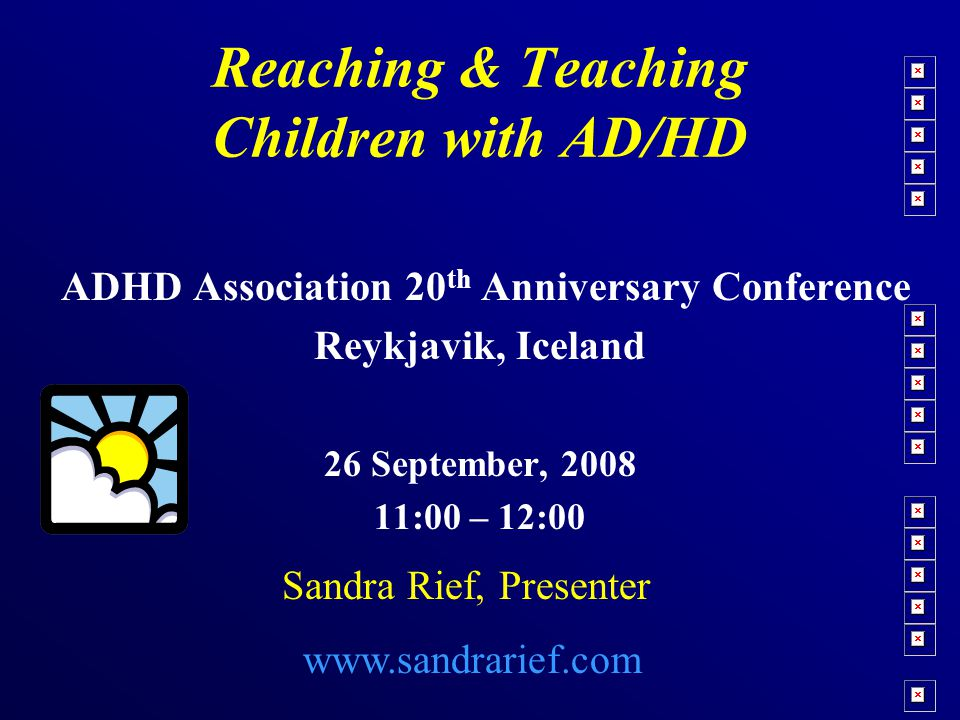 Reaching & Teaching Children with AD/HD ADHD Association 20 th Anniversary Conference Reykjavik, Iceland 26 September, 2008 11:00 – 12:00 Sandra Rief, Presenter www.sandrarief.com