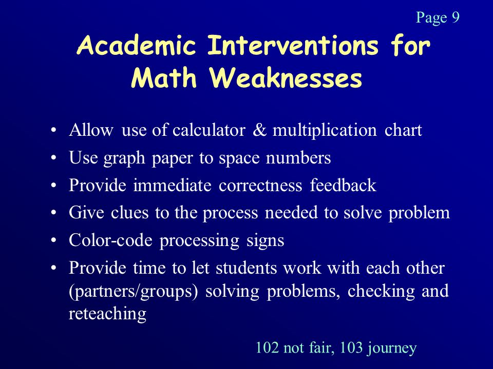 Academic Interventions for Math Weaknesses Allow use of calculator & multiplication chart Use graph paper to space numbers Provide immediate correctness feedback Give clues to the process needed to solve problem Color-code processing signs Provide time to let students work with each other (partners/groups) solving problems, checking and reteaching Page 9 102 not fair, 103 journey