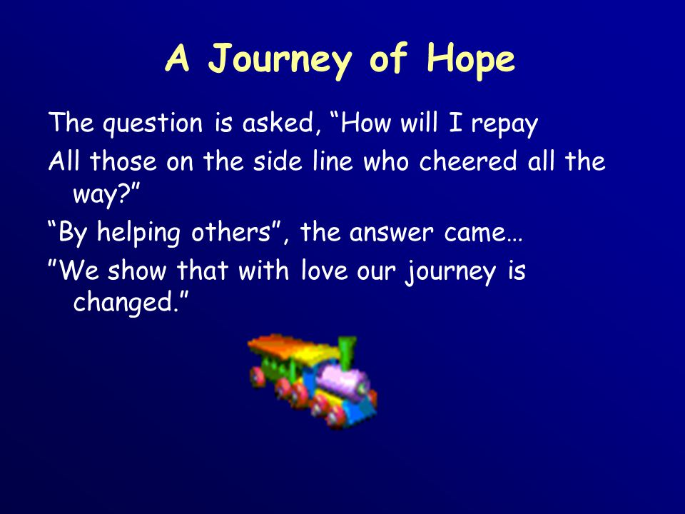 A Journey of Hope The question is asked, How will I repay All those on the side line who cheered all the way By helping others , the answer came… We show that with love our journey is changed.