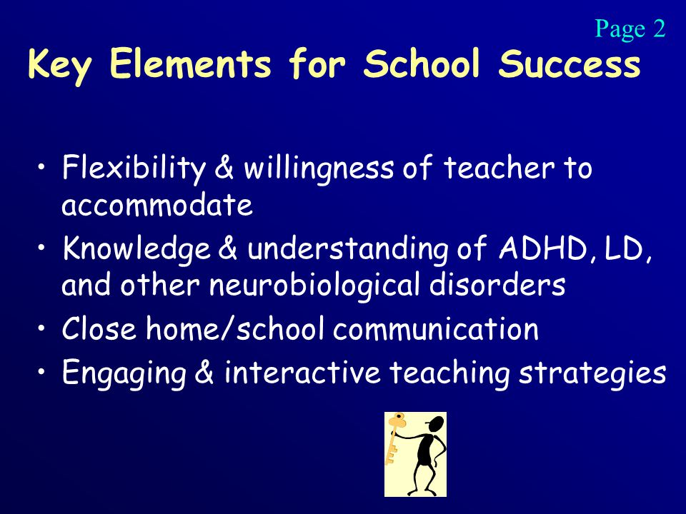 Key Elements for School Success Flexibility & willingness of teacher to accommodate Knowledge & understanding of ADHD, LD, and other neurobiological disorders Close home/school communication Engaging & interactive teaching strategies Page 2