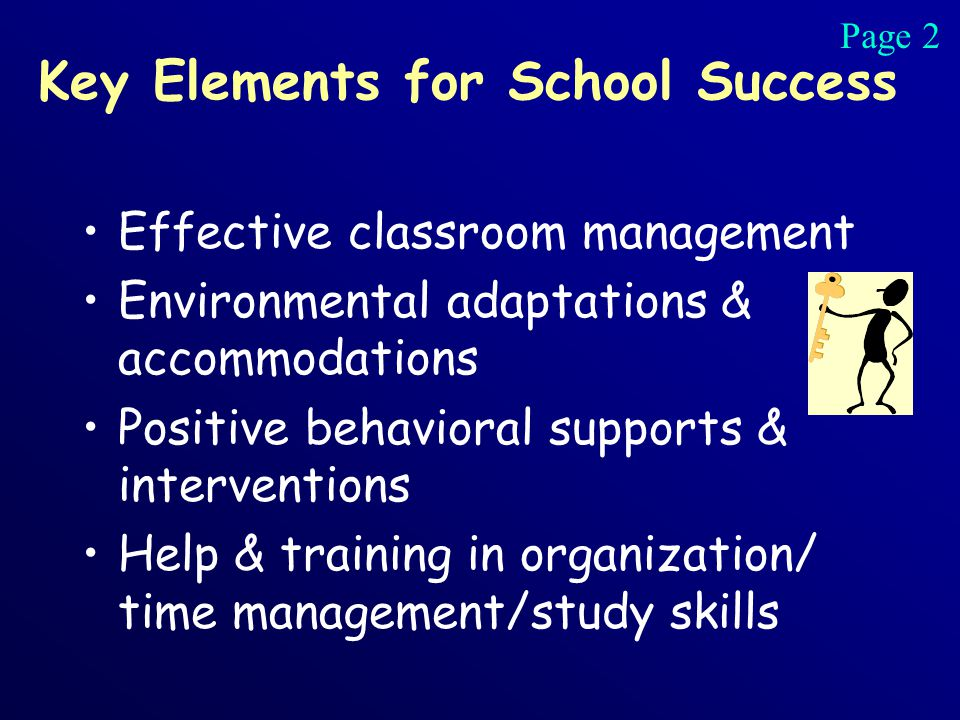 Key Elements for School Success Effective classroom management Environmental adaptations & accommodations Positive behavioral supports & interventions Help & training in organization/ time management/study skills Page 2