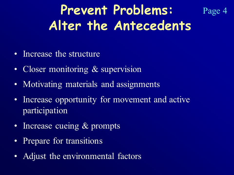 Prevent Problems: Alter the Antecedents Increase the structure Closer monitoring & supervision Motivating materials and assignments Increase opportunity for movement and active participation Increase cueing & prompts Prepare for transitions Adjust the environmental factors Page 4