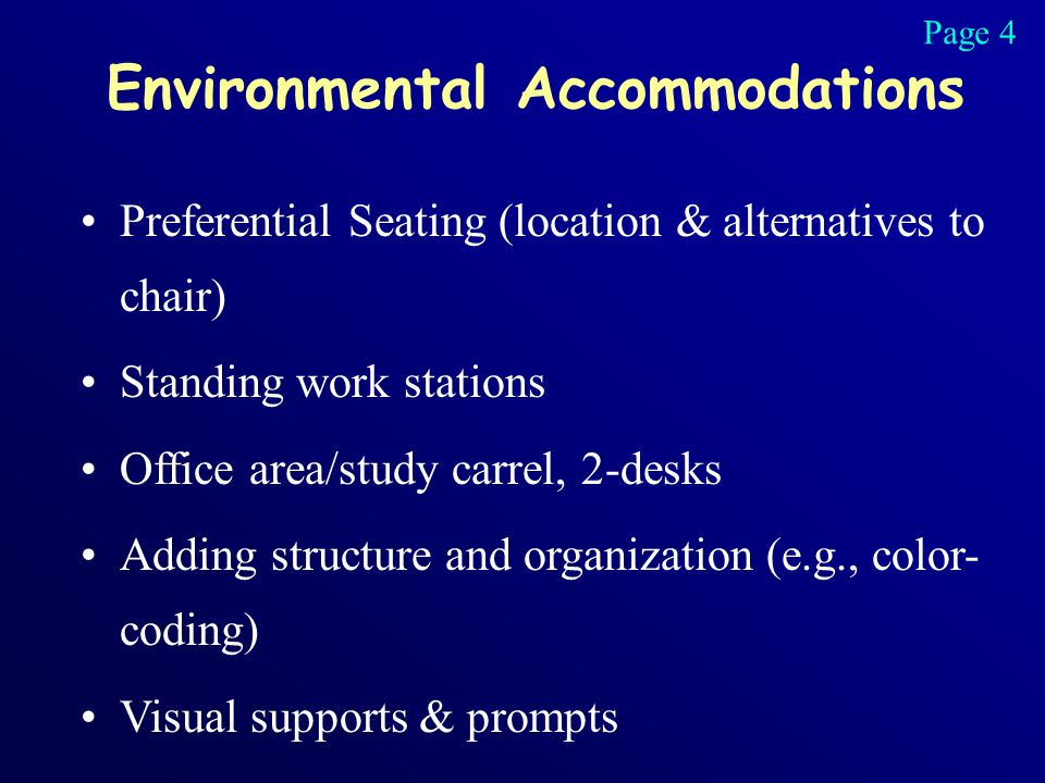 Environmental Accommodations Preferential Seating (location & alternatives to chair) Standing work stations Office area/study carrel, 2-desks Adding structure and organization (e.g., color- coding) Visual supports & prompts Page 4