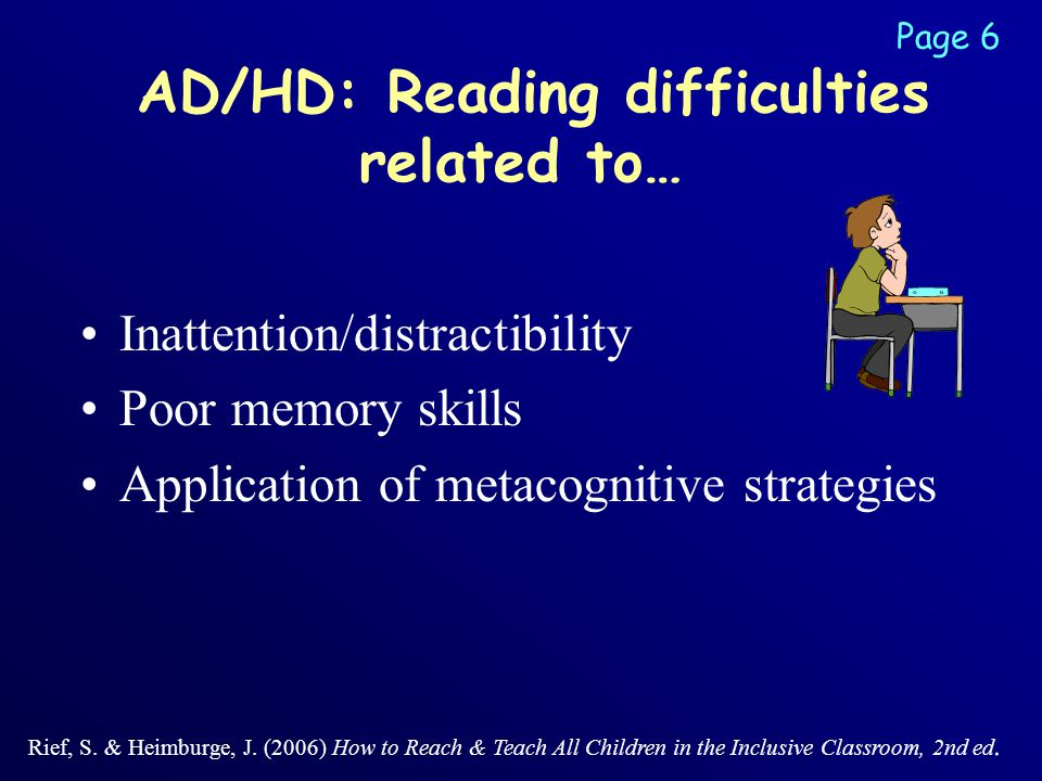AD/HD: Reading difficulties related to… Inattention/distractibility Poor memory skills Application of metacognitive strategies Rief, S.