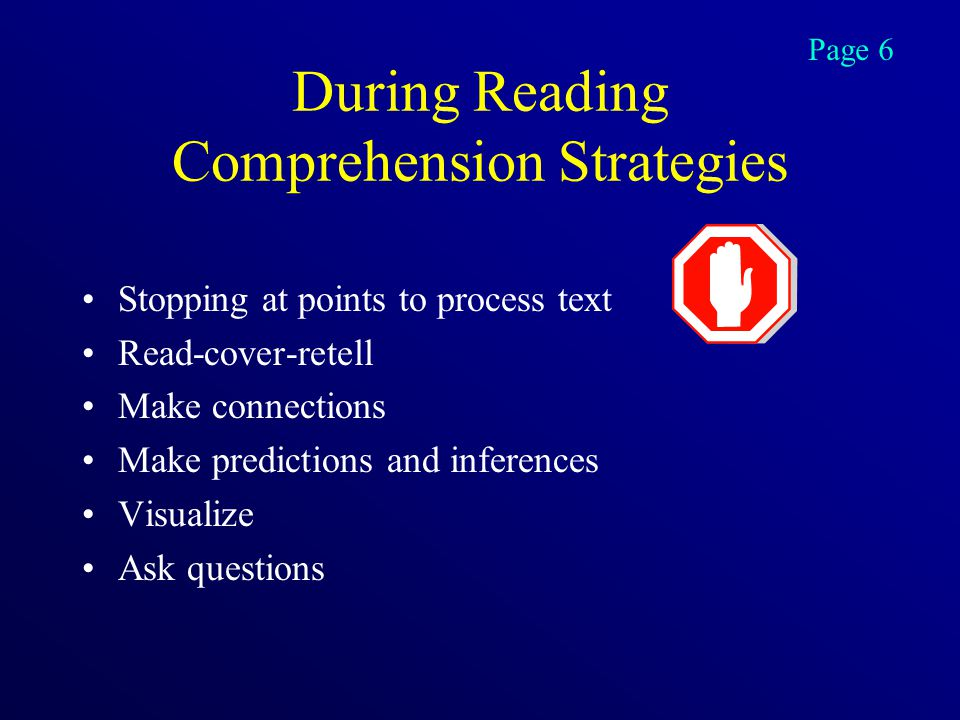 During Reading Comprehension Strategies Stopping at points to process text Read-cover-retell Make connections Make predictions and inferences Visualize Ask questions Page 6