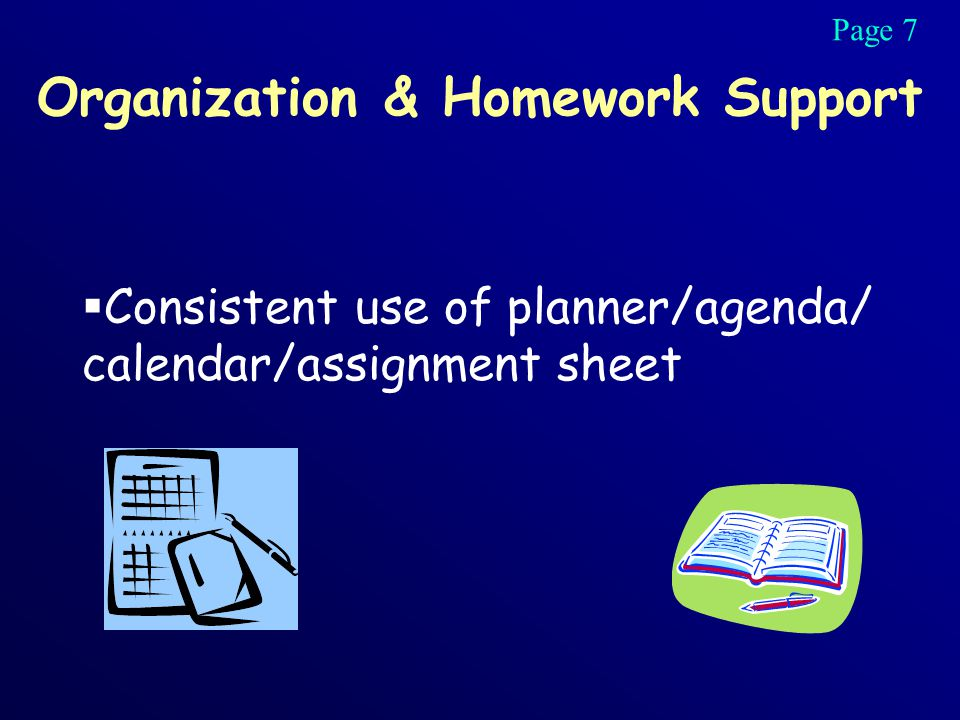 Organization & Homework Support  Consistent use of planner/agenda/ calendar/assignment sheet Page 7