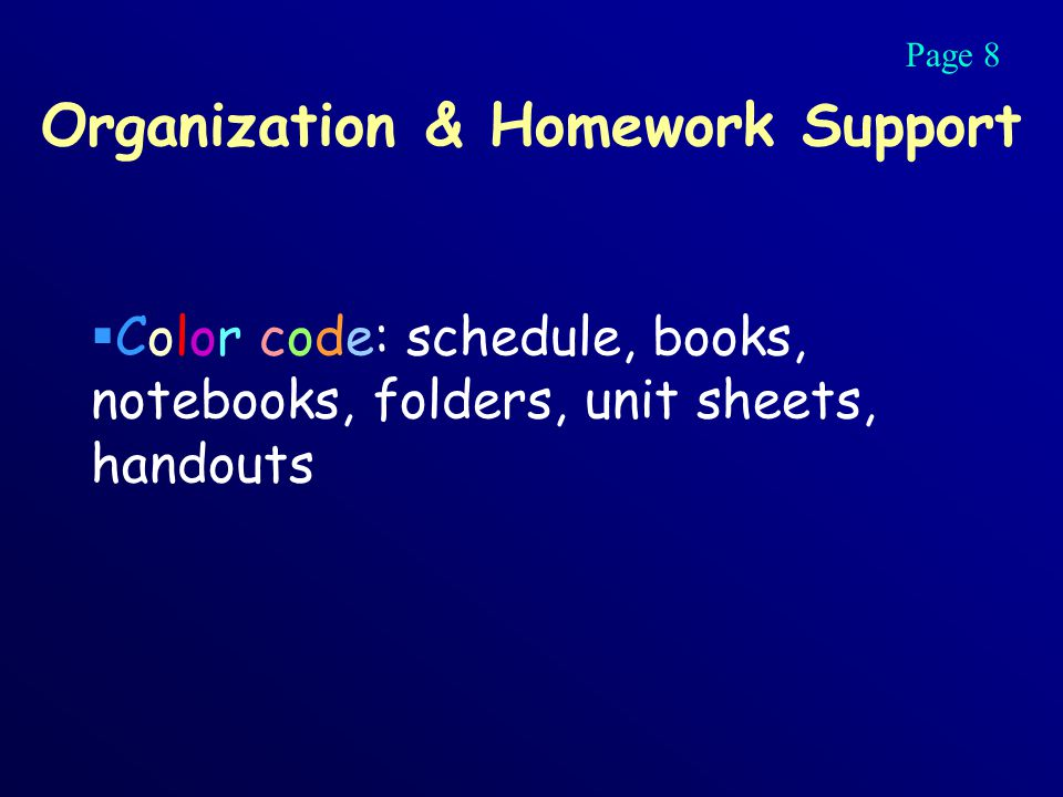 Organization & Homework Support  Color code: schedule, books, notebooks, folders, unit sheets, handouts Page 8