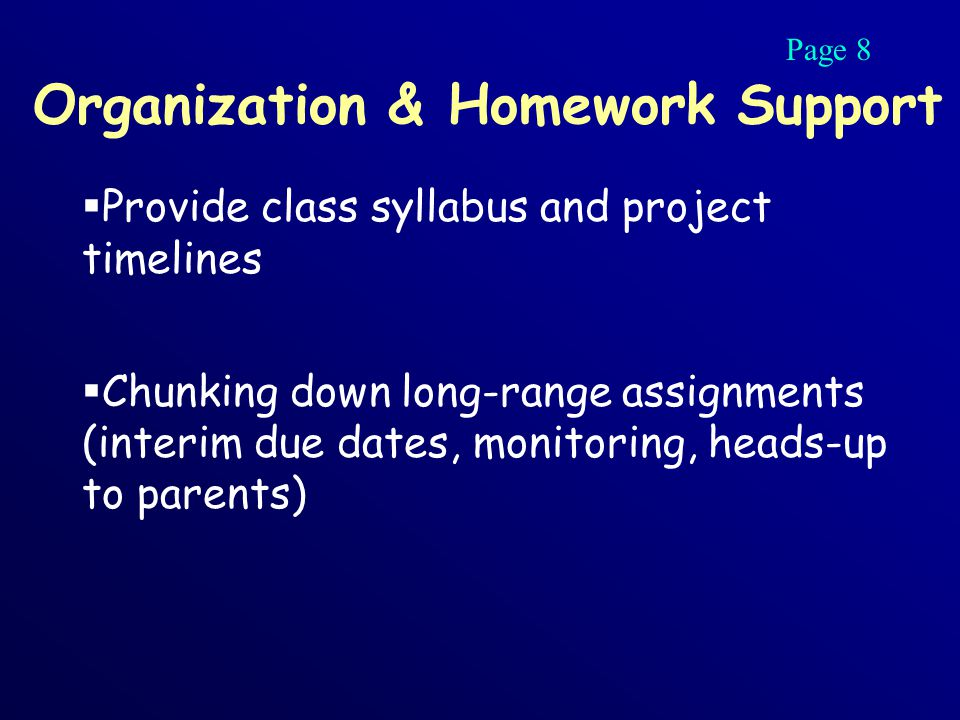 Organization & Homework Support  Provide class syllabus and project timelines  Chunking down long-range assignments (interim due dates, monitoring, heads-up to parents) Page 8