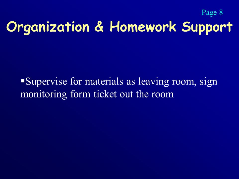 Organization & Homework Support  Supervise for materials as leaving room, sign monitoring form ticket out the room Page 8