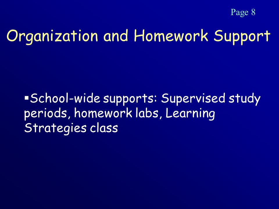 Organization and Homework Support  School-wide supports: Supervised study periods, homework labs, Learning Strategies class Page 8