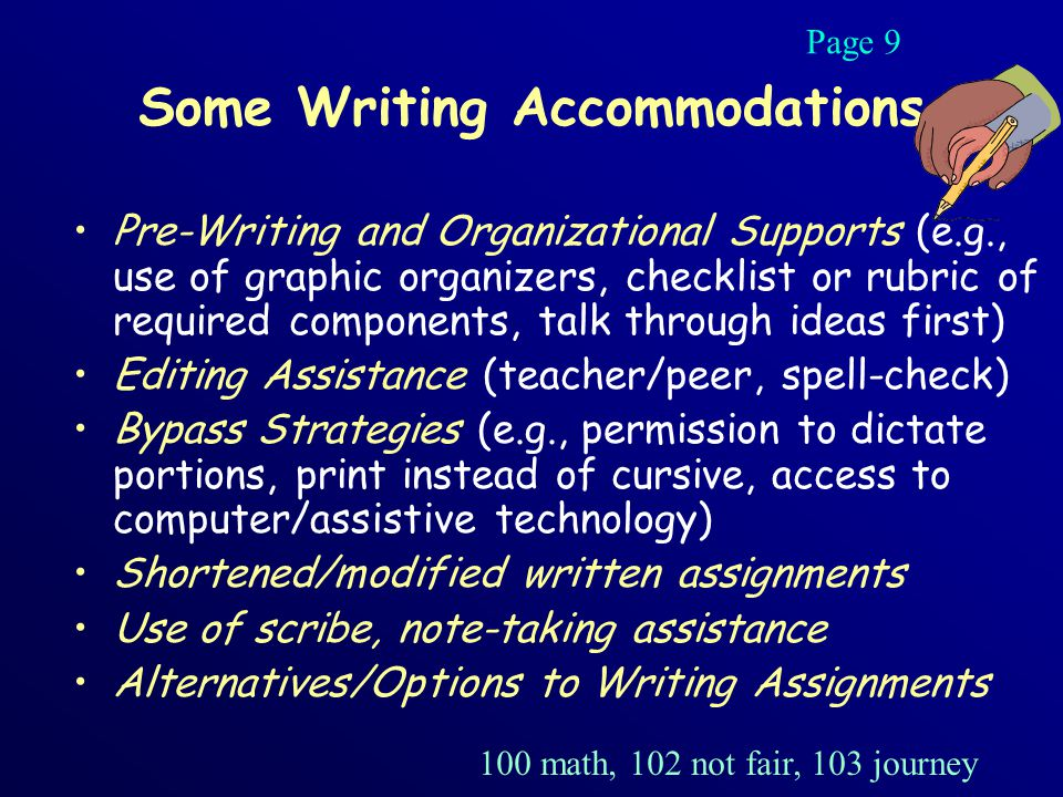Some Writing Accommodations Pre-Writing and Organizational Supports (e.g., use of graphic organizers, checklist or rubric of required components, talk through ideas first) Editing Assistance (teacher/peer, spell-check) Bypass Strategies (e.g., permission to dictate portions, print instead of cursive, access to computer/assistive technology) Shortened/modified written assignments Use of scribe, note-taking assistance Alternatives/Options to Writing Assignments Page 9 100 math, 102 not fair, 103 journey