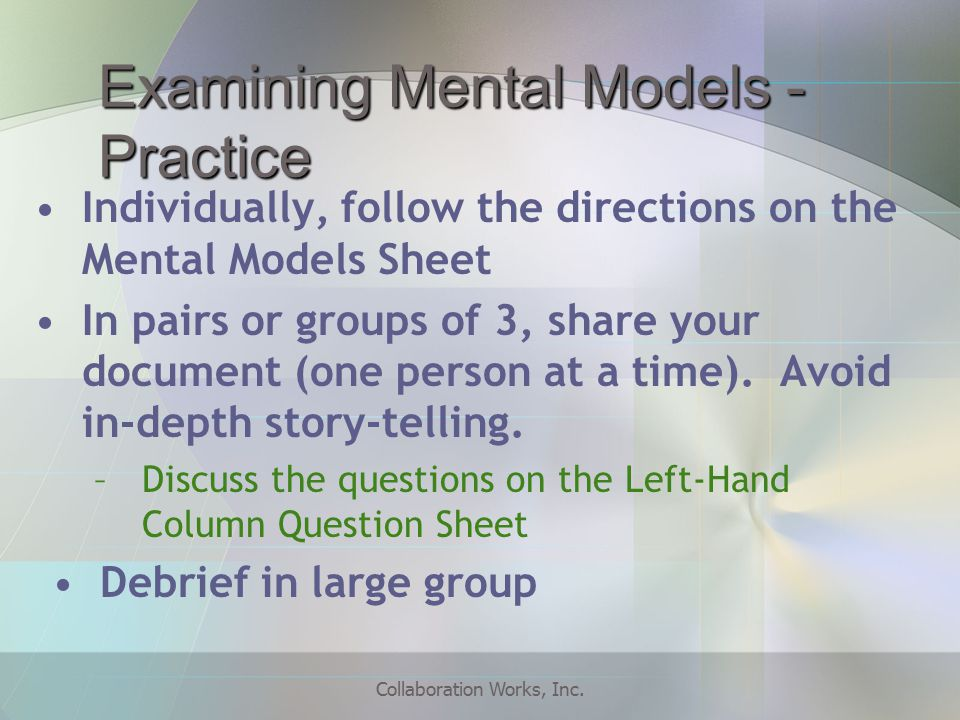Examining Mental Models - Practice Individually, follow the directions on the Mental Models Sheet In pairs or groups of 3, share your document (one person at a time).