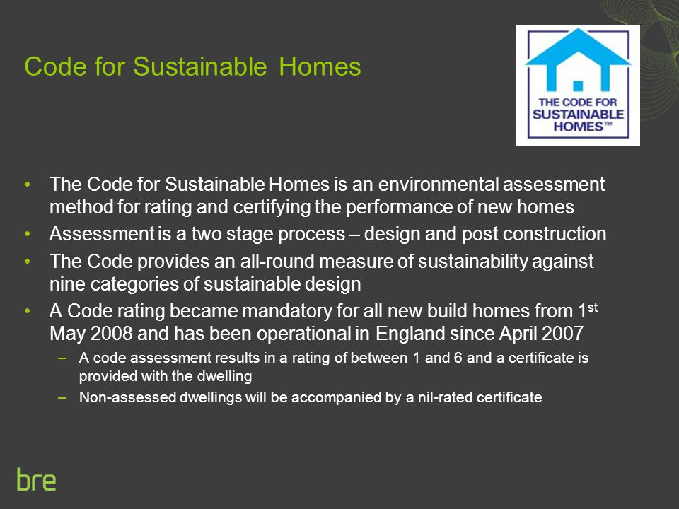 Code for Sustainable Homes The Code for Sustainable Homes is an environmental assessment method for rating and certifying the performance of new homes