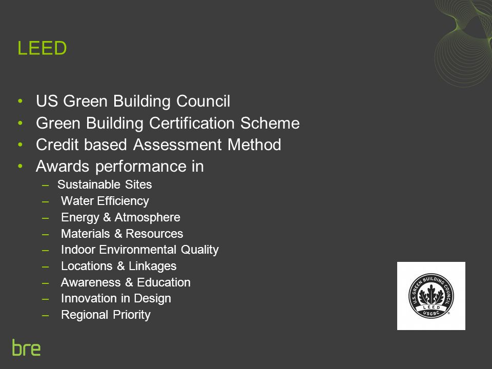 LEED US Green Building Council Green Building Certification Scheme Credit based Assessment Method Awards performance in –Sustainable Sites – Water Eff