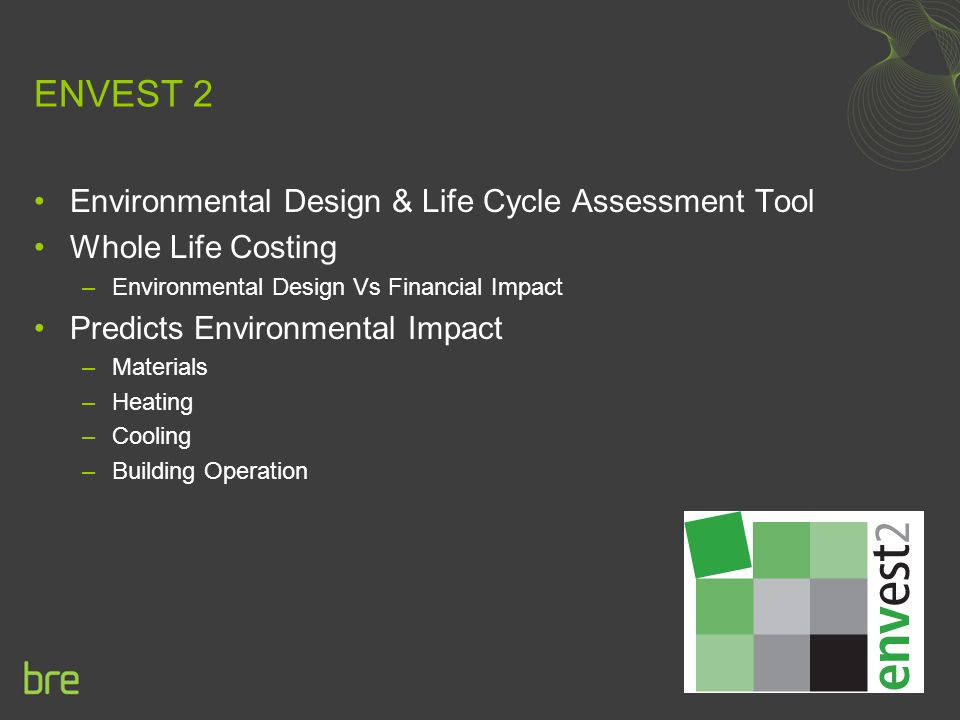 ENVEST 2 Environmental Design & Life Cycle Assessment Tool Whole Life Costing –Environmental Design Vs Financial Impact Predicts Environmental Impact