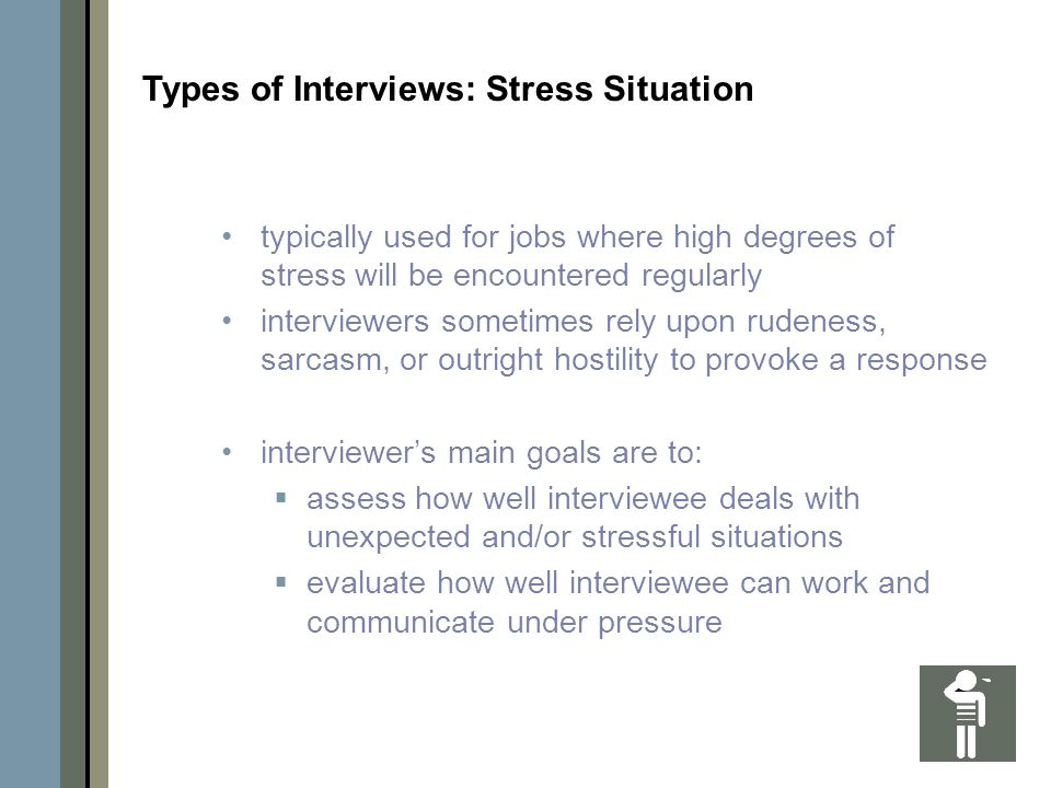 typically used for jobs where high degrees of stress will be encountered regularly interviewers sometimes rely upon rudeness, sarcasm, or outright hostility to provoke a response interviewer's main goals are to:  assess how well interviewee deals with unexpected and/or stressful situations  evaluate how well interviewee can work and communicate under pressure Types of Interviews: Stress Situation