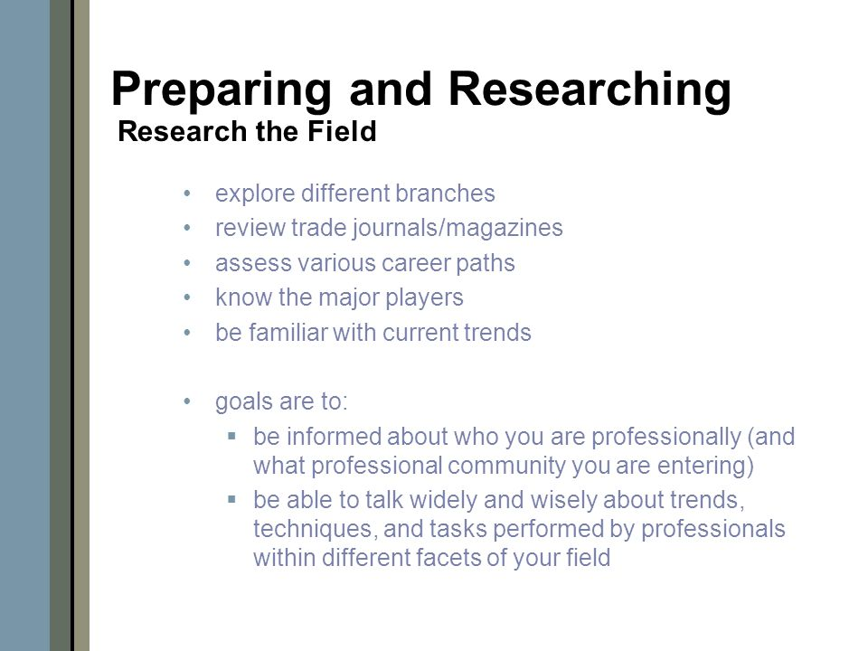 explore different branches review trade journals/magazines assess various career paths know the major players be familiar with current trends goals are to:  be informed about who you are professionally (and what professional community you are entering)  be able to talk widely and wisely about trends, techniques, and tasks performed by professionals within different facets of your field Preparing and Researching Research the Field