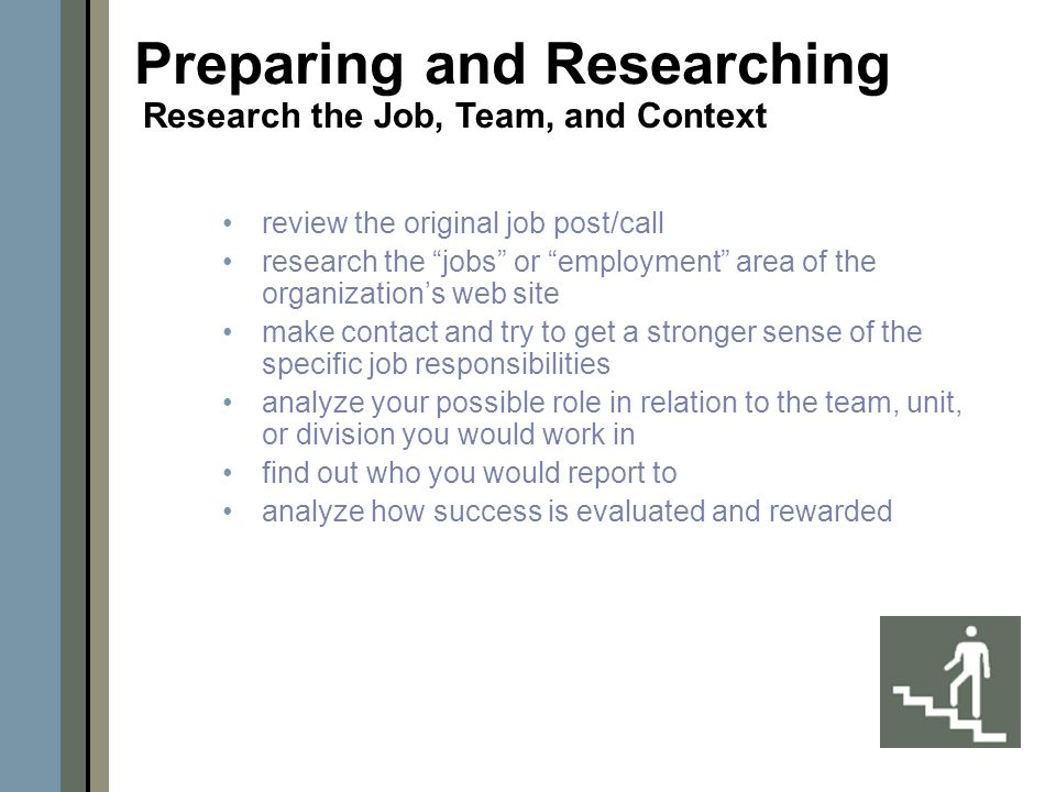 review the original job post/call research the jobs or employment area of the organization's web site make contact and try to get a stronger sense of the specific job responsibilities analyze your possible role in relation to the team, unit, or division you would work in find out who you would report to analyze how success is evaluated and rewarded Preparing and Researching Research the Job, Team, and Context