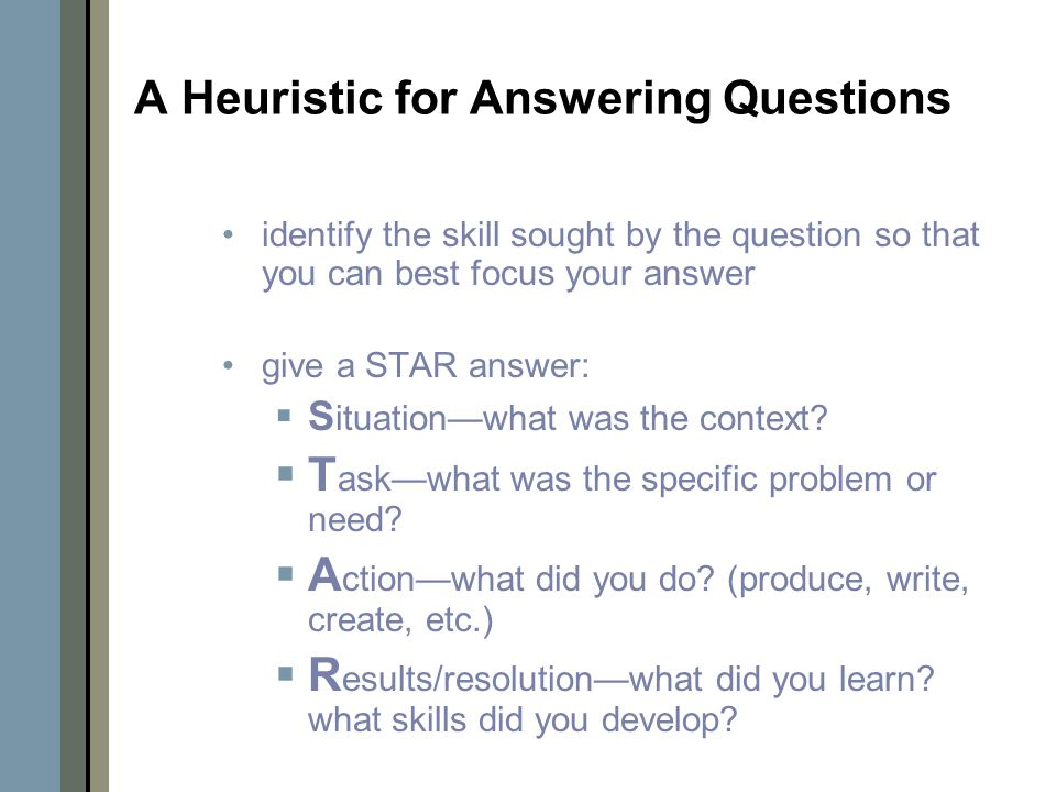 A Heuristic for Answering Questions identify the skill sought by the question so that you can best focus your answer give a STAR answer:  S ituation—what was the context.