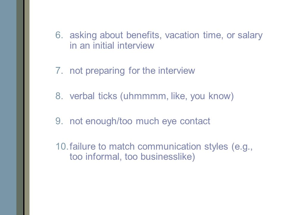 6.asking about benefits, vacation time, or salary in an initial interview 7.not preparing for the interview 8.verbal ticks (uhmmmm, like, you know) 9.not enough/too much eye contact 10.failure to match communication styles (e.g., too informal, too businesslike)