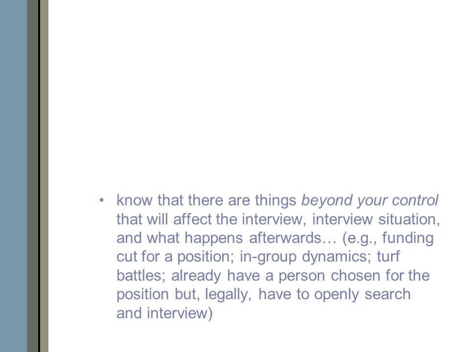 know that there are things beyond your control that will affect the interview, interview situation, and what happens afterwards… (e.g., funding cut for a position; in-group dynamics; turf battles; already have a person chosen for the position but, legally, have to openly search and interview)