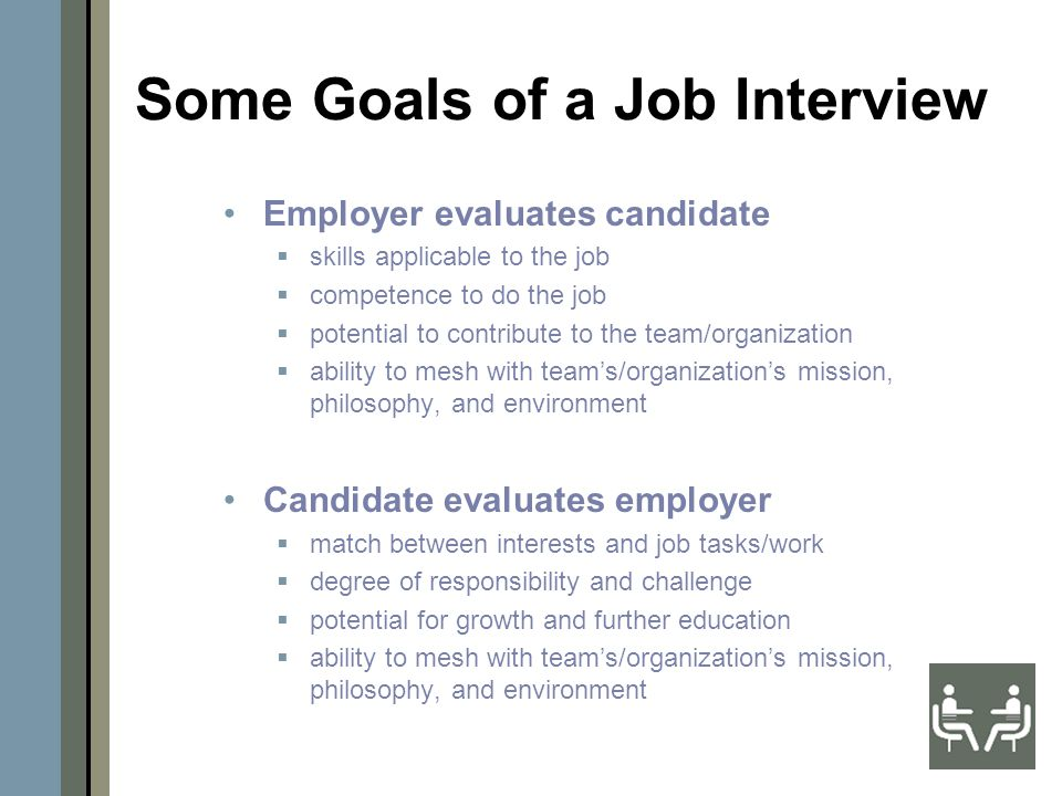 Some Goals of a Job Interview Employer evaluates candidate  skills applicable to the job  competence to do the job  potential to contribute to the team/organization  ability to mesh with team's/organization's mission, philosophy, and environment Candidate evaluates employer  match between interests and job tasks/work  degree of responsibility and challenge  potential for growth and further education  ability to mesh with team's/organization's mission, philosophy, and environment