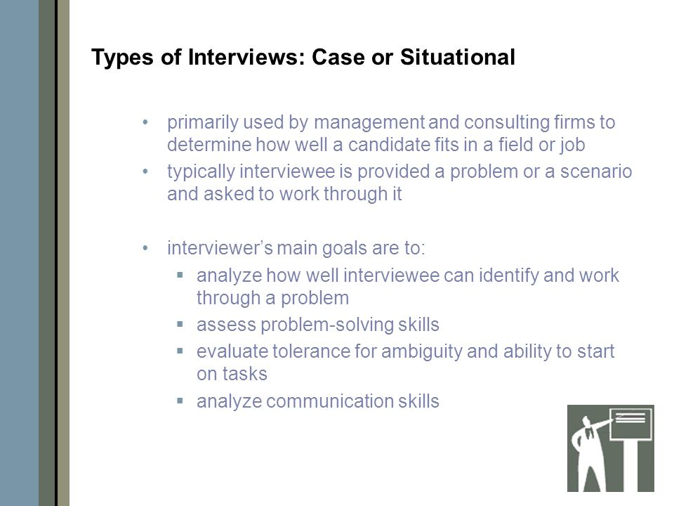primarily used by management and consulting firms to determine how well a candidate fits in a field or job typically interviewee is provided a problem or a scenario and asked to work through it interviewer's main goals are to:  analyze how well interviewee can identify and work through a problem  assess problem-solving skills  evaluate tolerance for ambiguity and ability to start on tasks  analyze communication skills Types of Interviews: Case or Situational