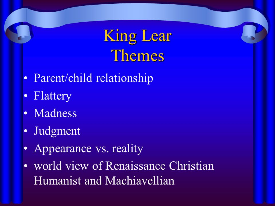 King Lear Themes Parent/child relationship Flattery Madness Judgment Appearance vs. reality world view of Renaissance Christian Humanist and Machiavel
