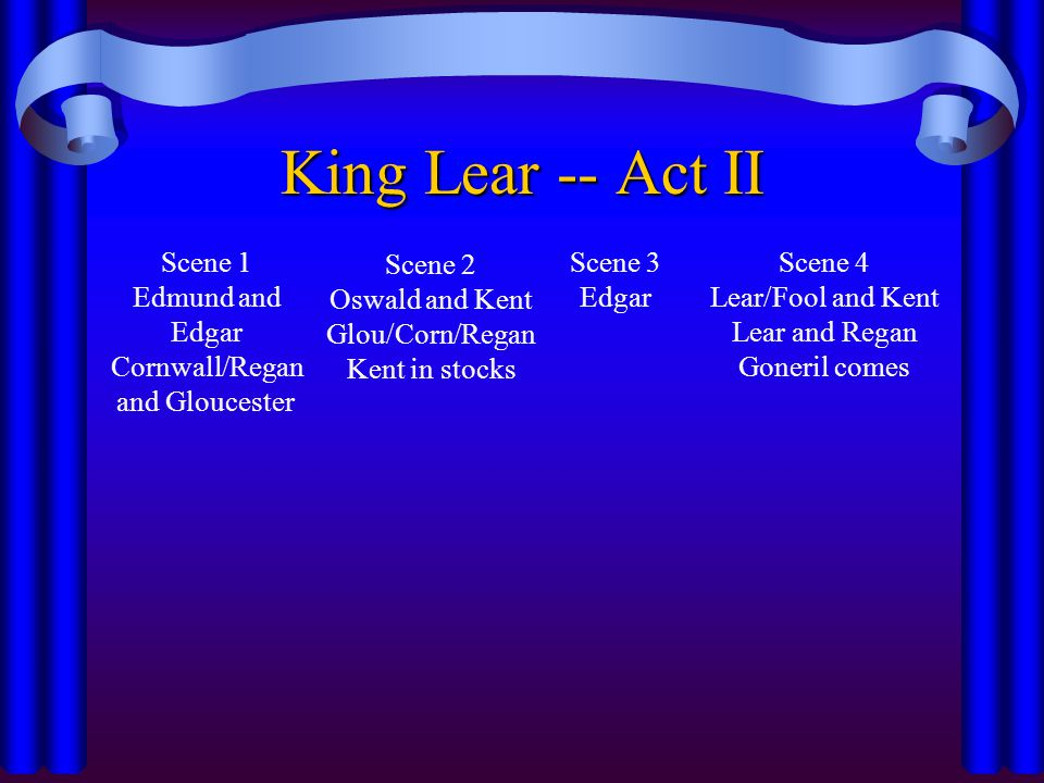 King Lear -- Act II Scene 1 Edmund and Edgar Cornwall/Regan and Gloucester Scene 2 Oswald and Kent Glou/Corn/Regan Kent in stocks Scene 3 Edgar Scene