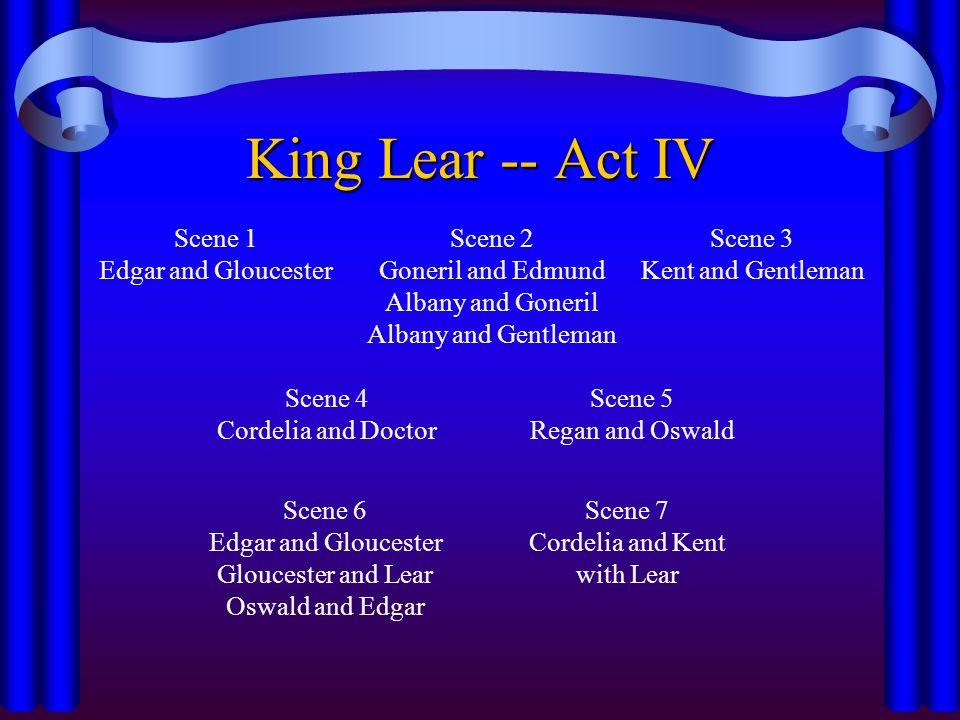 Scene 1 Edgar and Gloucester King Lear -- Act IV Scene 2 Goneril and Edmund Albany and Goneril Albany and Gentleman Scene 3 Kent and Gentleman Scene 4