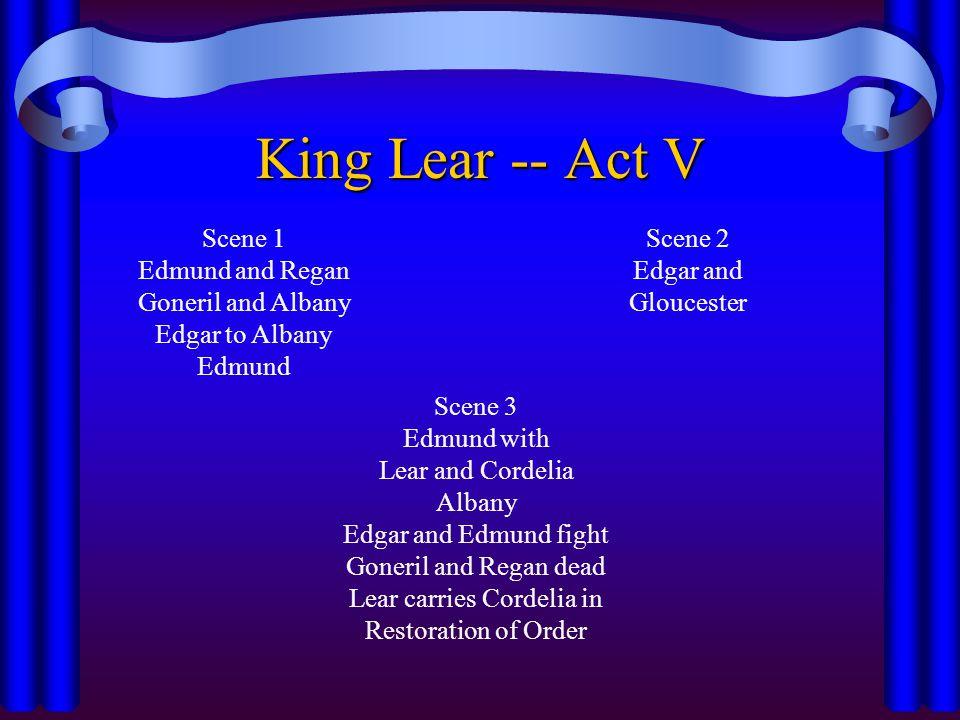 King Lear -- Act V Scene 1 Edmund and Regan Goneril and Albany Edgar to Albany Edmund Scene 2 Edgar and Gloucester Scene 3 Edmund with Lear and Cordel