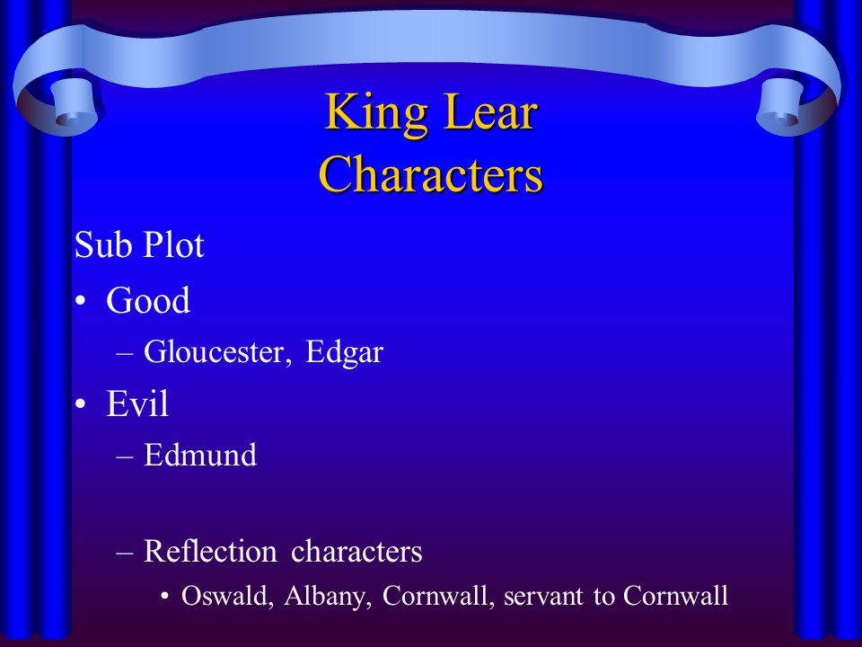 King Lear Characters Sub Plot Good –Gloucester, Edgar Evil –Edmund –Reflection characters Oswald, Albany, Cornwall, servant to Cornwall