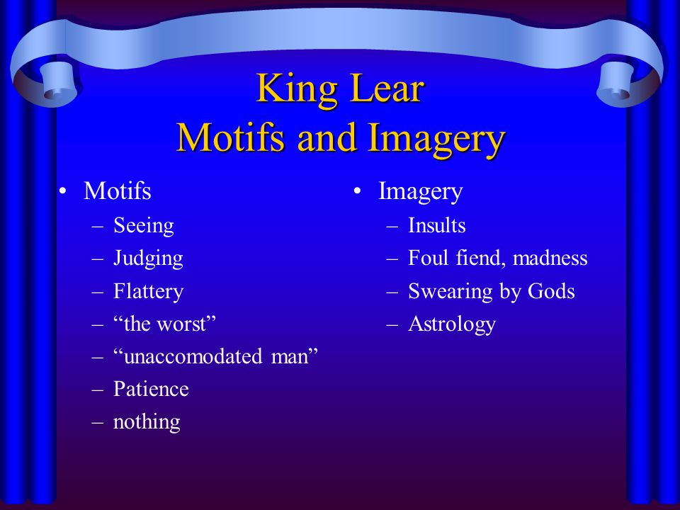 """King Lear Motifs and Imagery Motifs –Seeing –Judging –Flattery –""""the worst"""" –""""unaccomodated man"""" –Patience –nothing Imagery –Insults –Foul fiend, madn"""