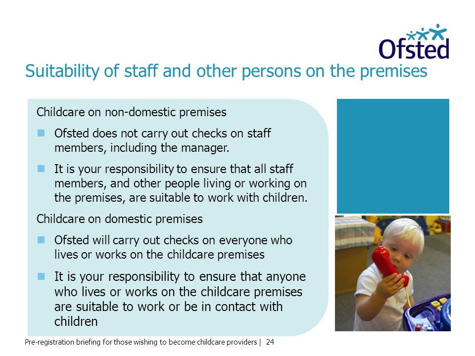 Pre-registration briefing for those wishing to become childcare providers | 24 Suitability of staff and other persons on the premises Childcare on non-domestic premises Ofsted does not carry out checks on staff members, including the manager.