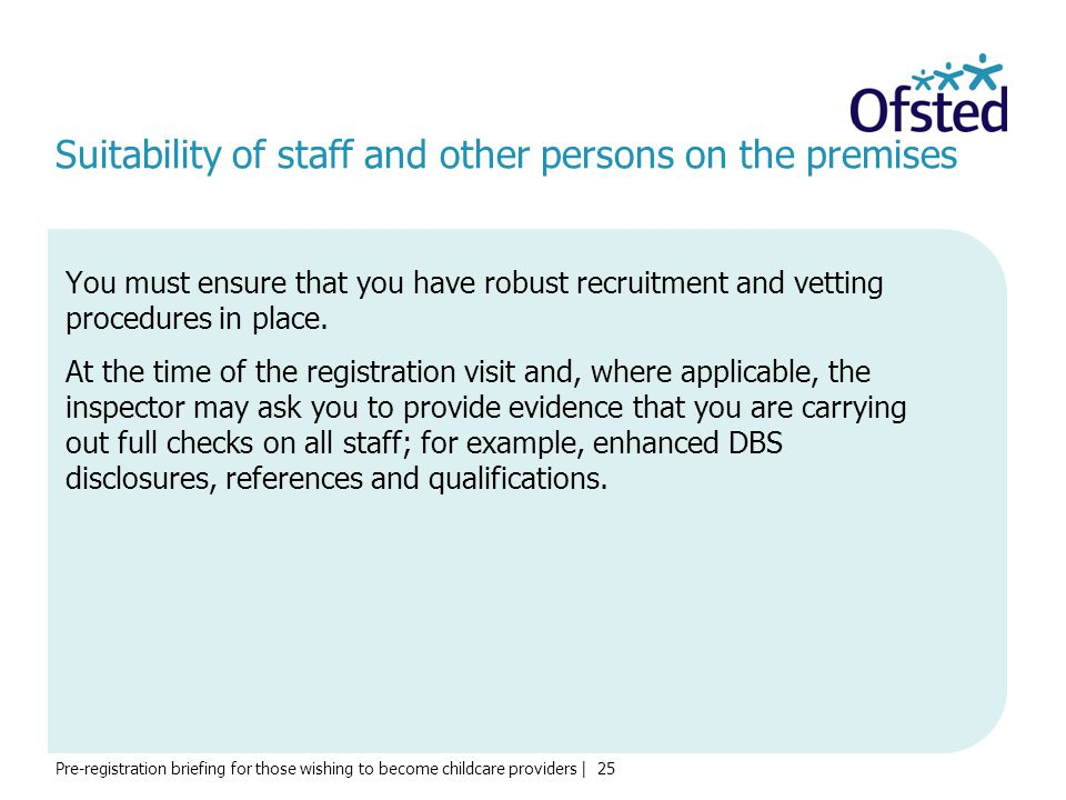 Pre-registration briefing for those wishing to become childcare providers | 25 Suitability of staff and other persons on the premises You must ensure that you have robust recruitment and vetting procedures in place.