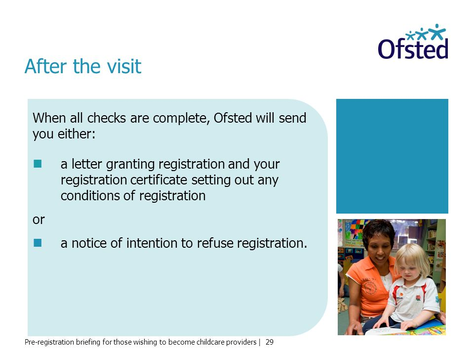Pre-registration briefing for those wishing to become childcare providers | 29 After the visit a letter granting registration and your registration certificate setting out any conditions of registration or a notice of intention to refuse registration.