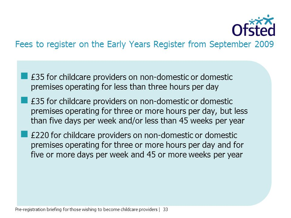 Pre-registration briefing for those wishing to become childcare providers | 33 Fees to register on the Early Years Register from September 2009 £35 for childcare providers on non-domestic or domestic premises operating for less than three hours per day £35 for childcare providers on non-domestic or domestic premises operating for three or more hours per day, but less than five days per week and/or less than 45 weeks per year £220 for childcare providers on non-domestic or domestic premises operating for three or more hours per day and for five or more days per week and 45 or more weeks per year