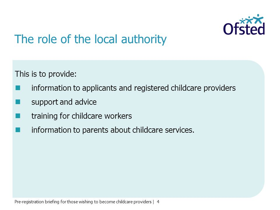 Pre-registration briefing for those wishing to become childcare providers | 4 The role of the local authority This is to provide: information to applicants and registered childcare providers support and advice training for childcare workers information to parents about childcare services.