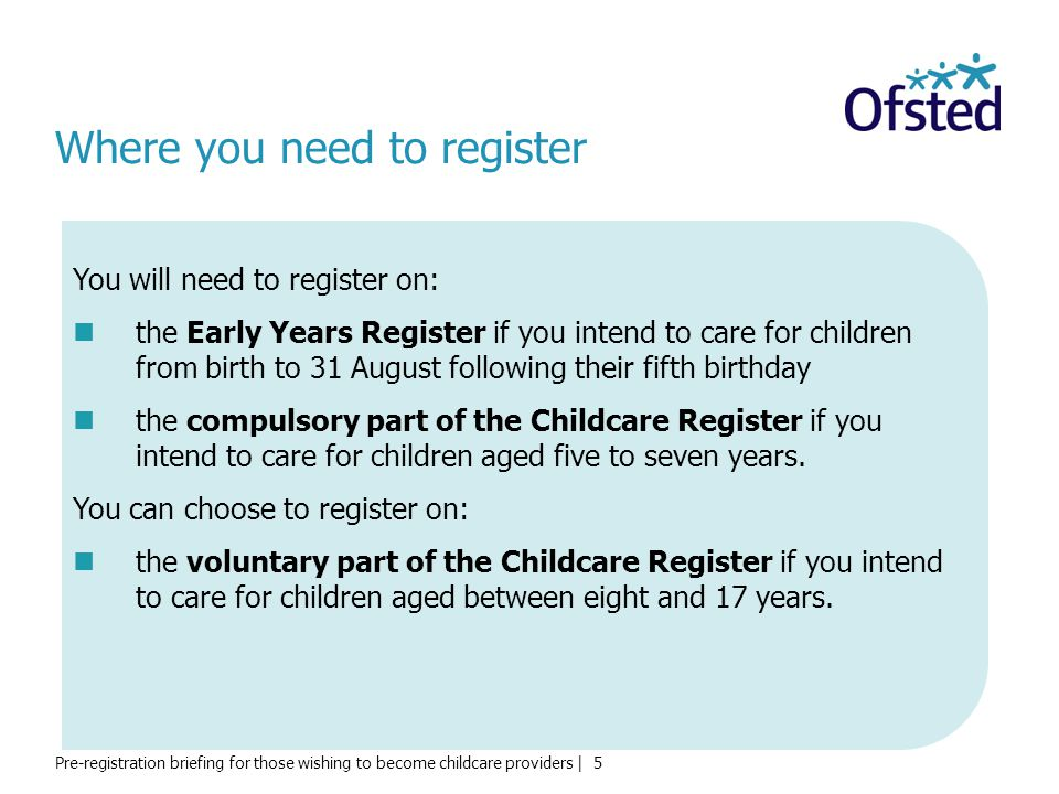Pre-registration briefing for those wishing to become childcare providers | 5 Where you need to register You will need to register on: the Early Years Register if you intend to care for children from birth to 31 August following their fifth birthday the compulsory part of the Childcare Register if you intend to care for children aged five to seven years.