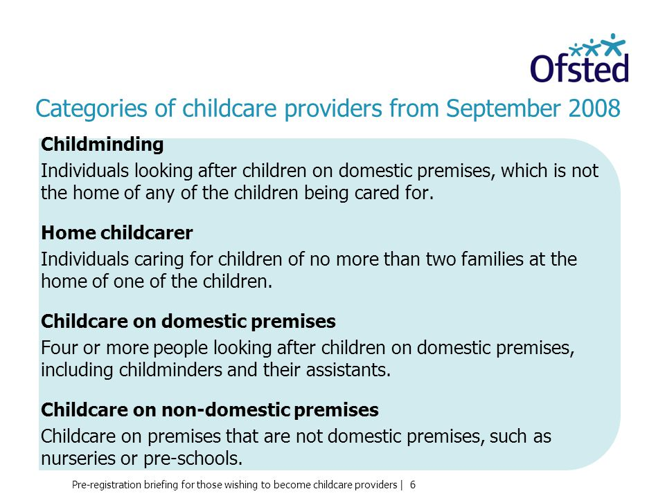 Pre-registration briefing for those wishing to become childcare providers | 6 Categories of childcare providers from September 2008 Childminding Individuals looking after children on domestic premises, which is not the home of any of the children being cared for.